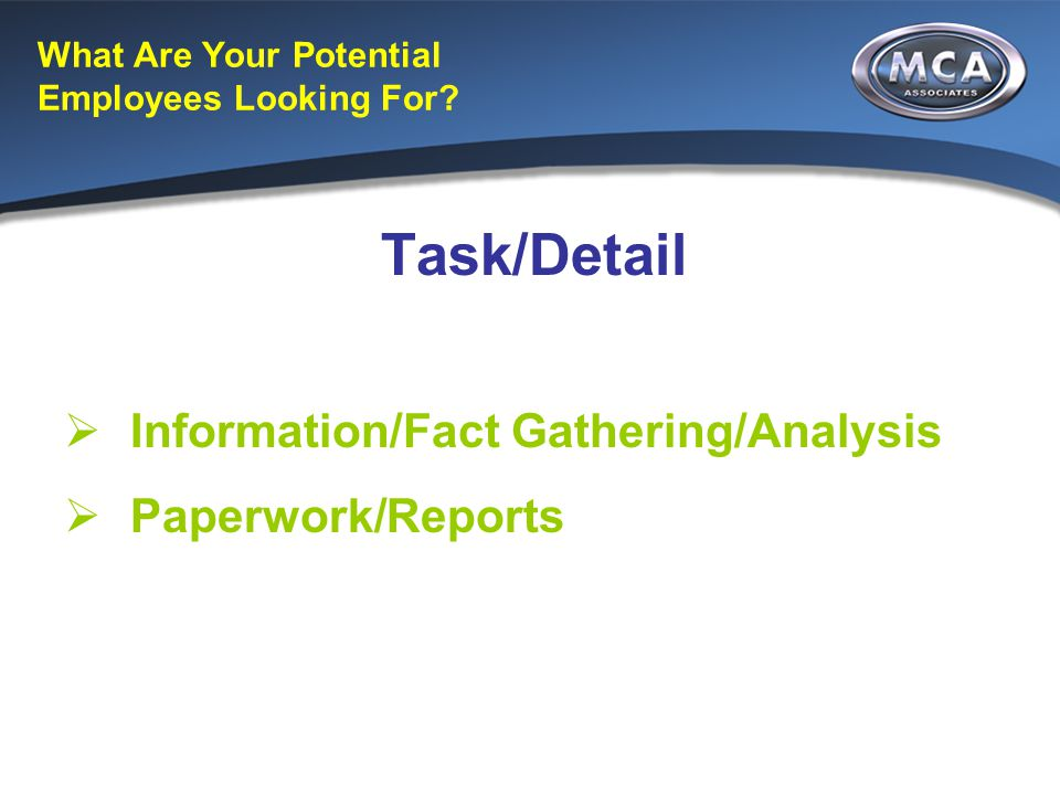 What Are Your Potential Employees Looking For? Task/Detail  Information/Fact Gathering/Analysis  Paperwork/Reports