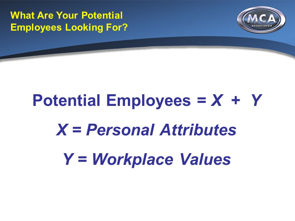 What Are Your Potential Employees Looking For? Potential Employees = X + Y X = Personal Attributes Y = Workplace Values