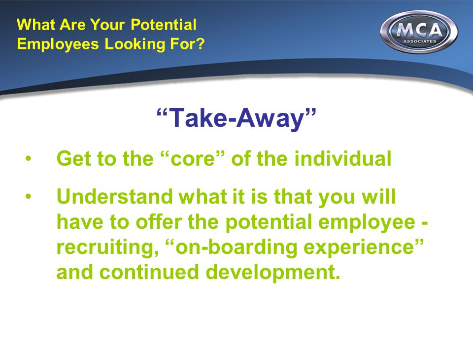 "What Are Your Potential Employees Looking For? ""Take-Away"" Get to the ""core"" of the individual Understand what it is that you will have to offer the p"