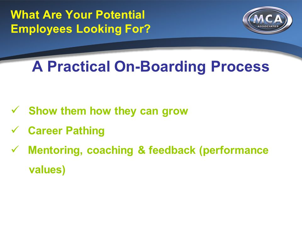 What Are Your Potential Employees Looking For? A Practical On-Boarding Process Show them how they can grow Career Pathing Mentoring, coaching & feedba