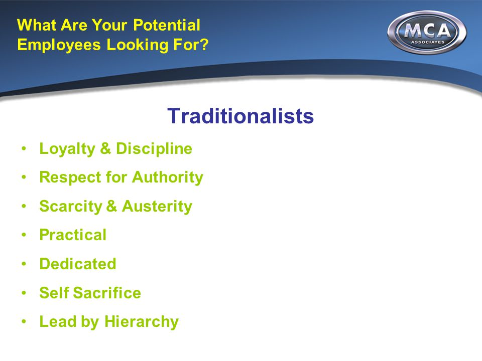 What Are Your Potential Employees Looking For? Traditionalists Loyalty & Discipline Respect for Authority Scarcity & Austerity Practical Dedicated Sel