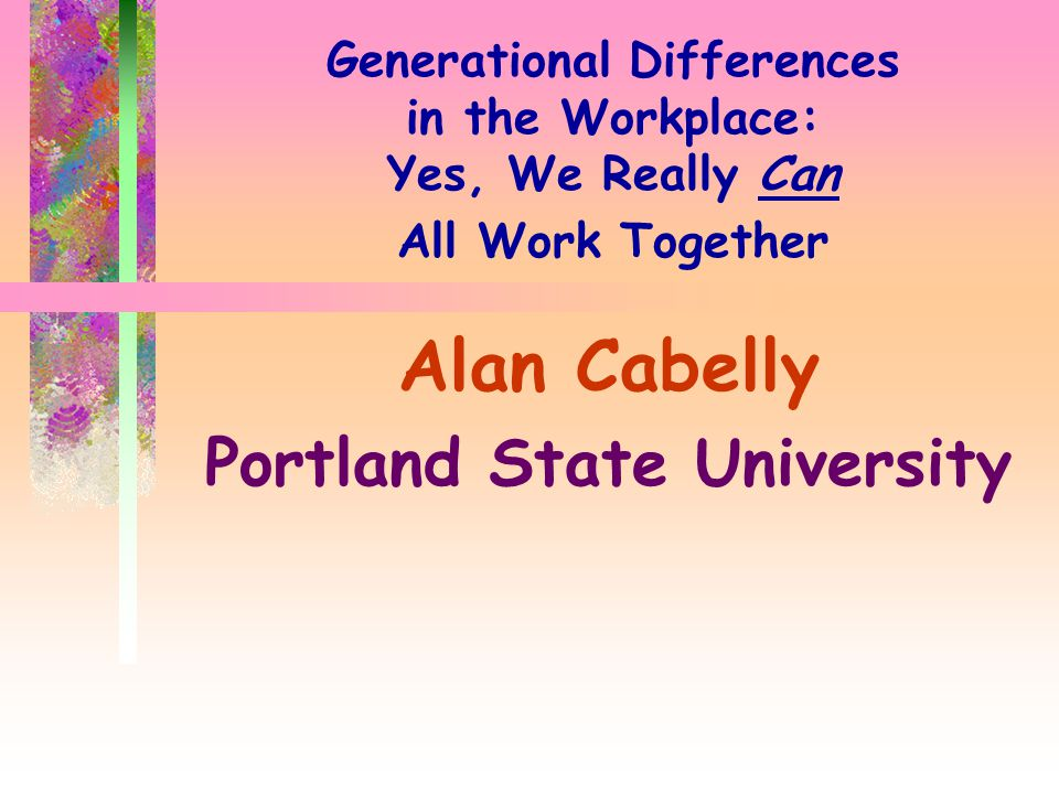 Generational Differences in the Workplace: Yes, We Really Can All Work Together Alan Cabelly Portland State University