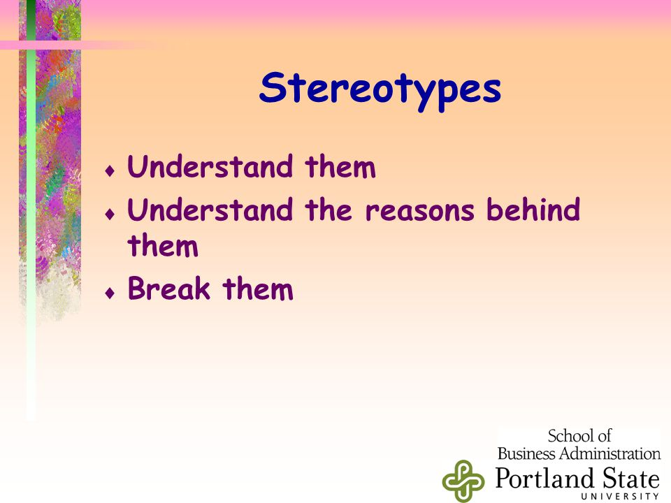 Stereotypes  Understand them  Understand the reasons behind them  Break them
