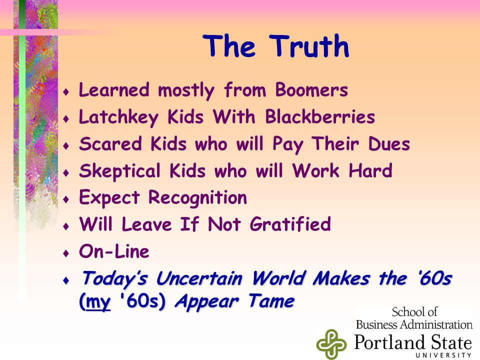 The Truth  Learned mostly from Boomers  Latchkey Kids With Blackberries  Scared Kids who will Pay Their Dues  Skeptical Kids who will Work Hard  Expect Recognition  Will Leave If Not Gratified  On-Line  Today's Uncertain World Makes the '60s (my 60s) Appear Tame