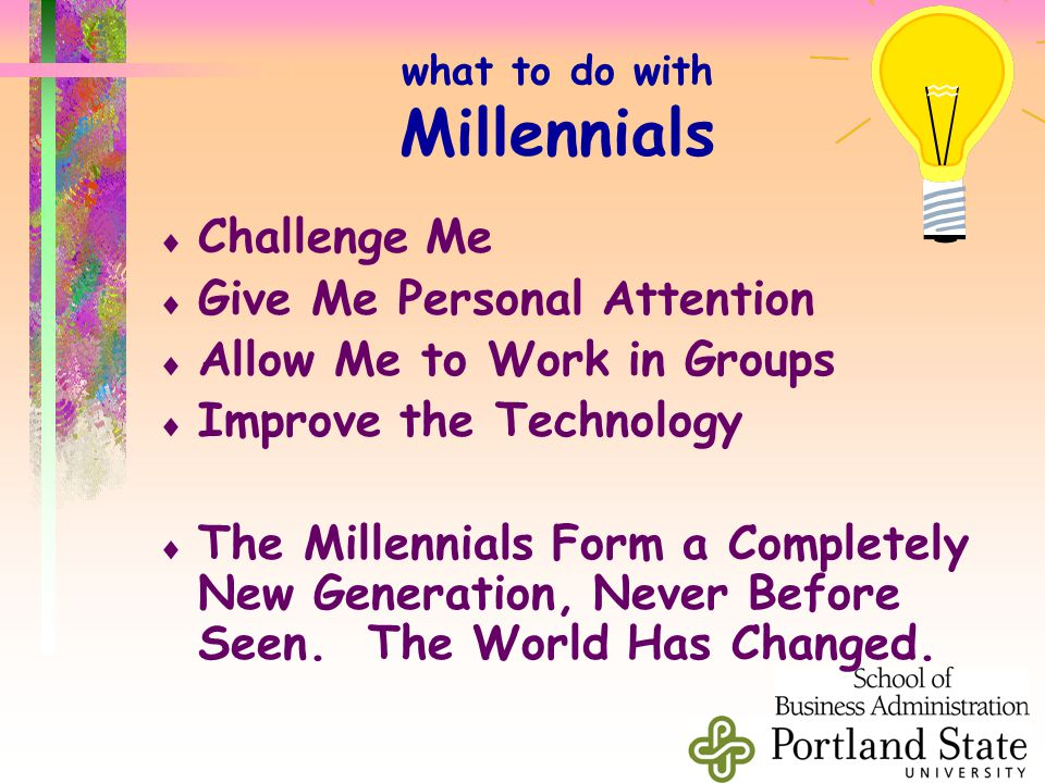 what to do with Millennials  Challenge Me  Give Me Personal Attention  Allow Me to Work in Groups  Improve the Technology  The Millennials Form a Completely New Generation, Never Before Seen.