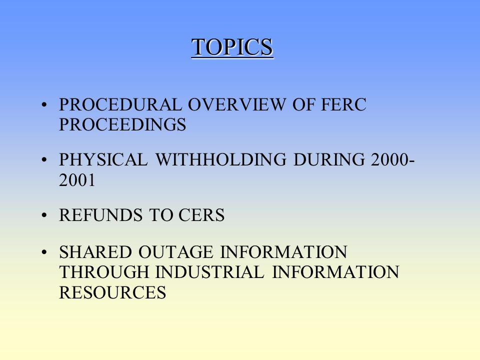 TOPICS PROCEDURAL OVERVIEW OF FERC PROCEEDINGS PHYSICAL WITHHOLDING DURING 2000- 2001 REFUNDS TO CERS SHARED OUTAGE INFORMATION THROUGH INDUSTRIAL INF