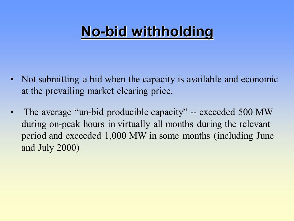 "No-bid withholding Not submitting a bid when the capacity is available and economic at the prevailing market clearing price. The average ""un-bid produ"