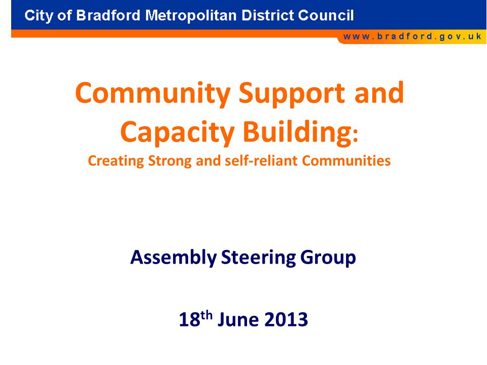 Community Support and Capacity Building : Creating Strong and self-reliant Communities Assembly Steering Group 18 th June 2013