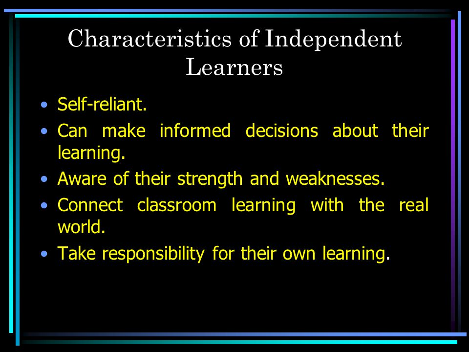 Characteristics of Independent Learners Self-reliant. Can make informed decisions about their learning. Aware of their strength and weaknesses. Connec