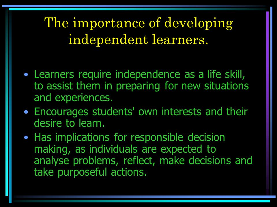 The importance of developing independent learners. Learners require independence as a life skill, to assist them in preparing for new situations and e