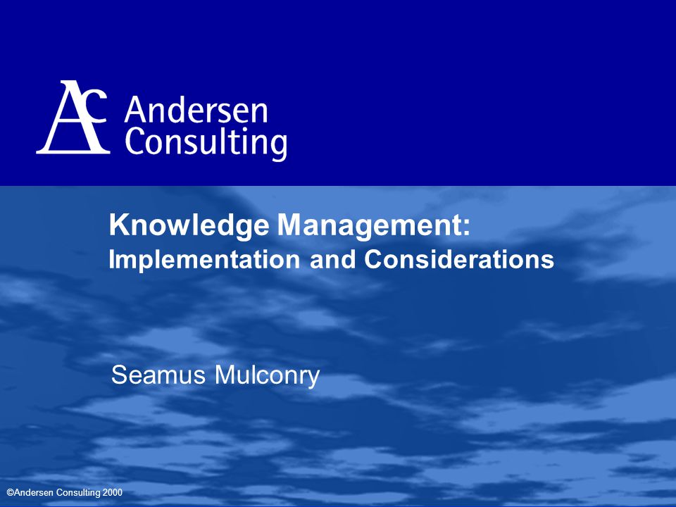 ©Andersen Consulting 2000 Knowledge Management: Implementation and Considerations Seamus Mulconry