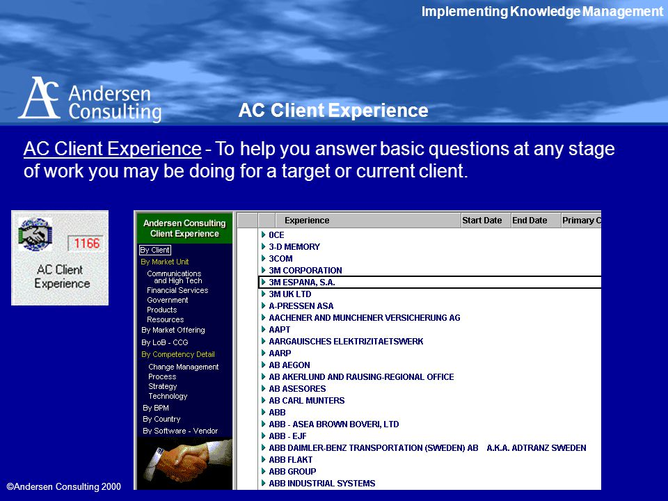 Implementing Knowledge Management ©Andersen Consulting 2000 AC Client Experience - To help you answer basic questions at any stage of work you may be doing for a target or current client.