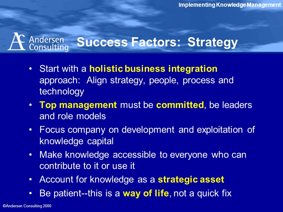 Implementing Knowledge Management ©Andersen Consulting 2000 Success Factors: Strategy Start with a holistic business integration approach: Align strategy, people, process and technology Top management must be committed, be leaders and role models Focus company on development and exploitation of knowledge capital Make knowledge accessible to everyone who can contribute to it or use it Account for knowledge as a strategic asset Be patient--this is a way of life, not a quick fix