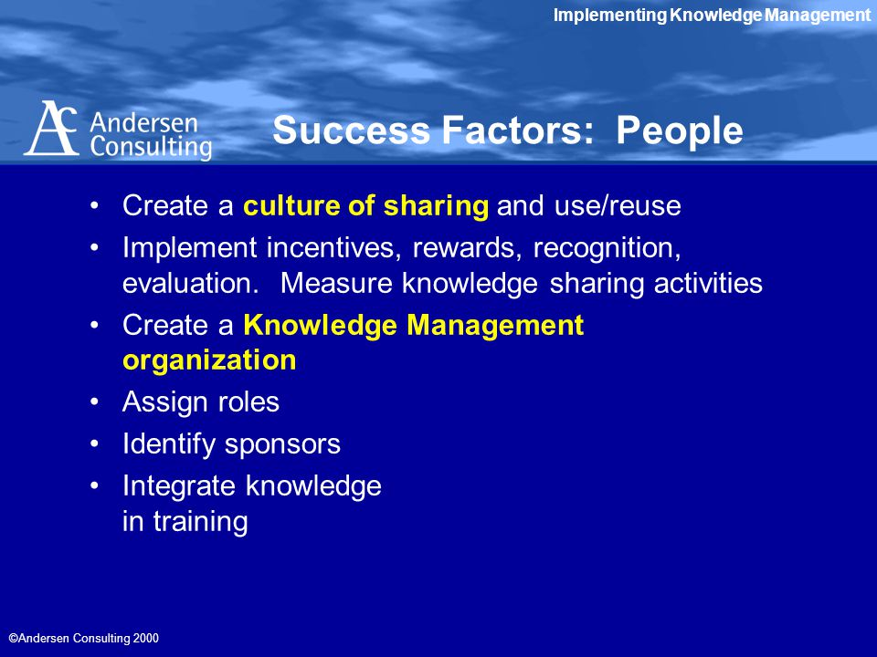 Implementing Knowledge Management ©Andersen Consulting 2000 Success Factors: People Create a culture of sharing and use/reuse Implement incentives, rewards, recognition, evaluation.
