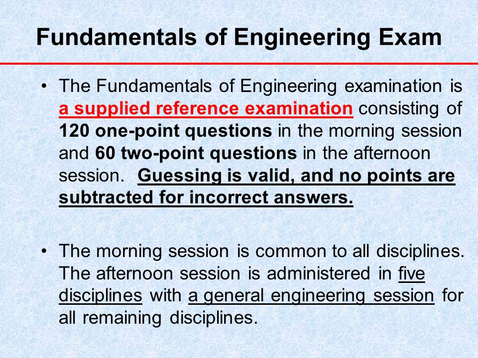 Fundamentals of Engineering Exam The Fundamentals of Engineering examination is a supplied reference examination consisting of 120 one-point questions in the morning session and 60 two-point questions in the afternoon session.