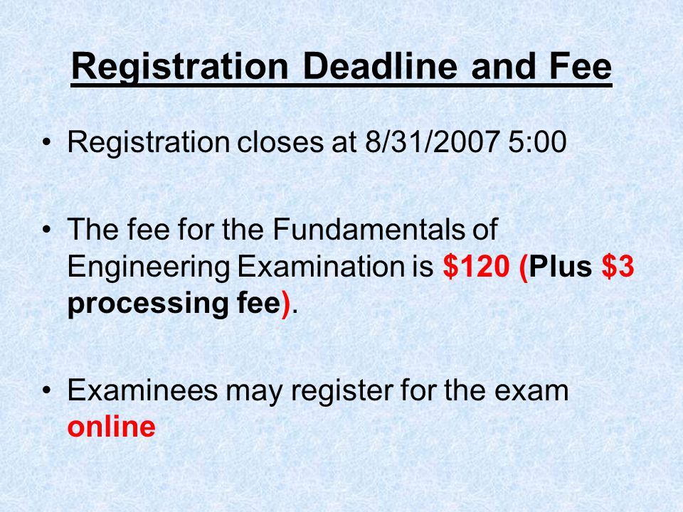 Registration Deadline and Fee Registration closes at 8/31/2007 5:00 The fee for the Fundamentals of Engineering Examination is $120 (Plus $3 processing fee).