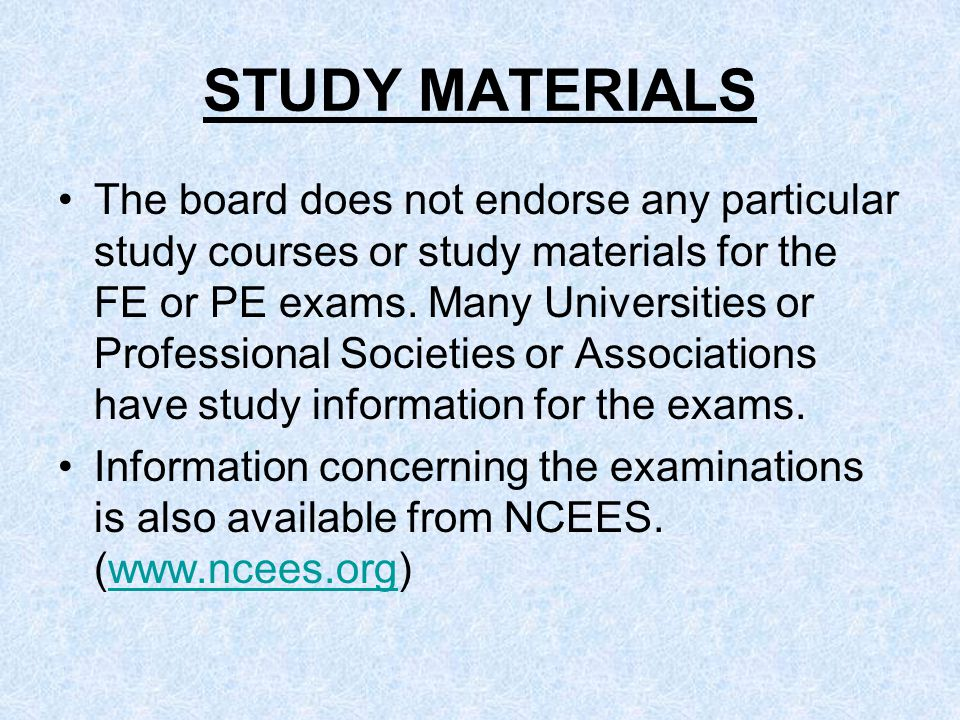 STUDY MATERIALS The board does not endorse any particular study courses or study materials for the FE or PE exams.