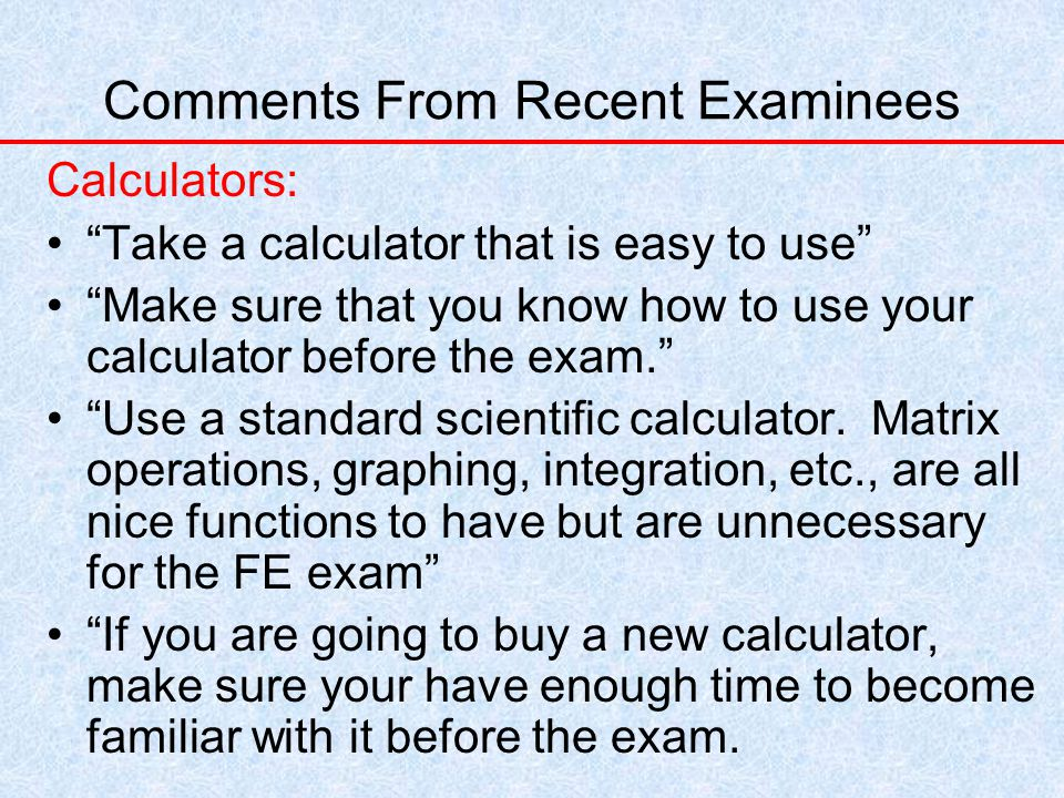 Comments From Recent Examinees Calculators: Take a calculator that is easy to use Make sure that you know how to use your calculator before the exam. Use a standard scientific calculator.