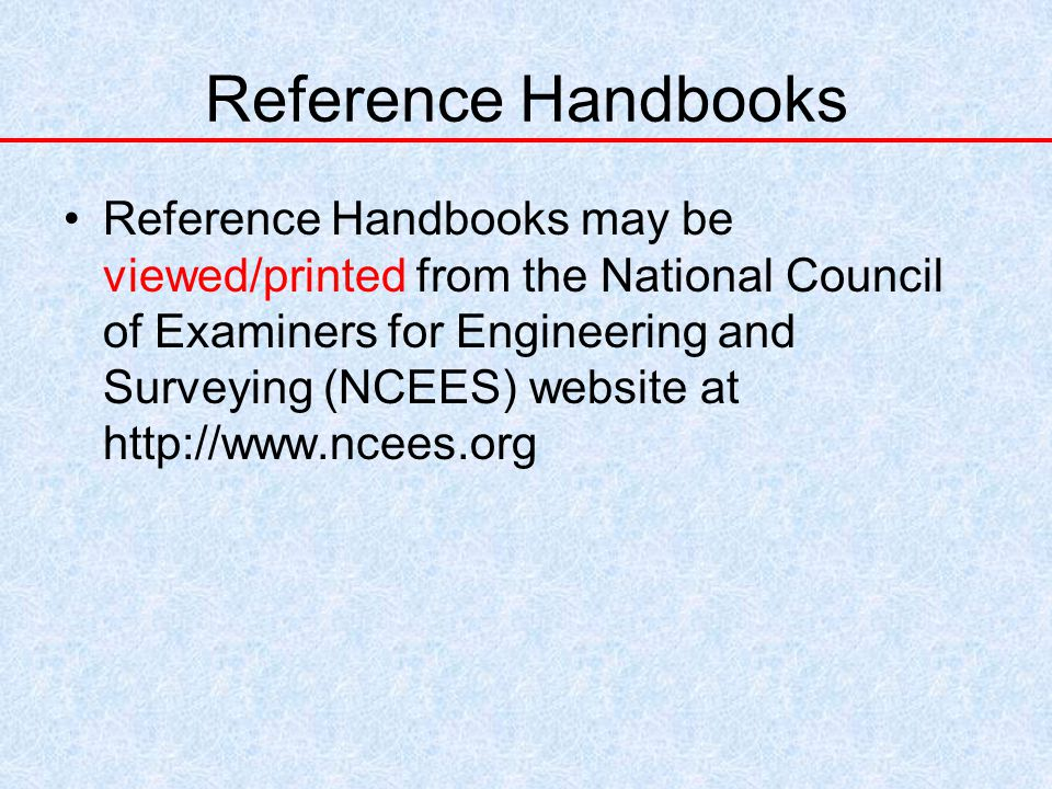 Reference Handbooks Reference Handbooks may be viewed/printed from the National Council of Examiners for Engineering and Surveying (NCEES) website at