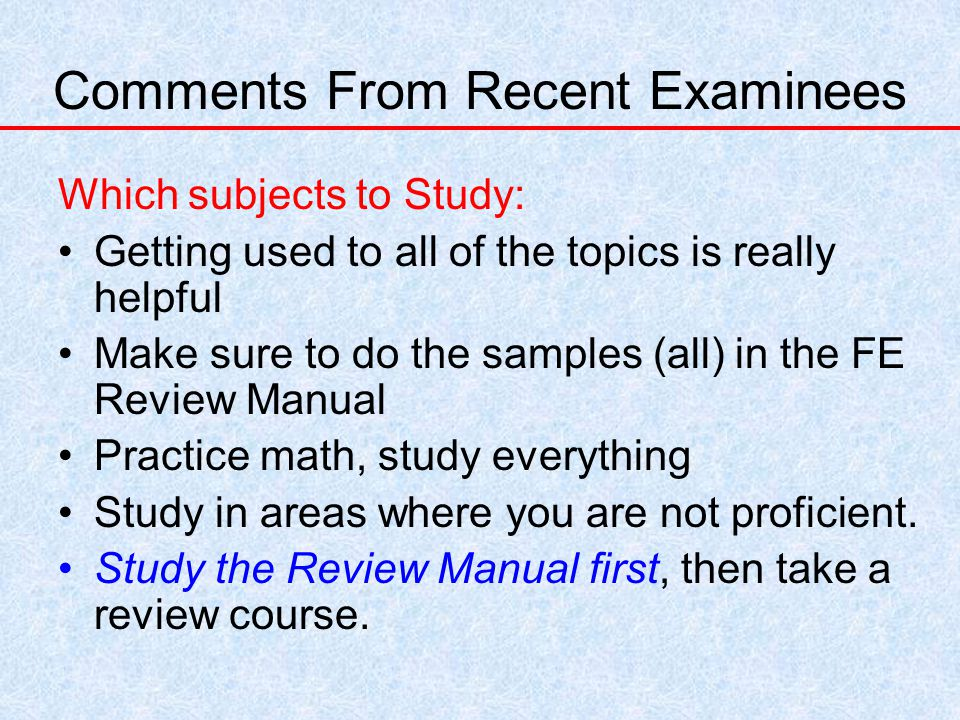Comments From Recent Examinees Which subjects to Study: Getting used to all of the topics is really helpful Make sure to do the samples (all) in the FE Review Manual Practice math, study everything Study in areas where you are not proficient.