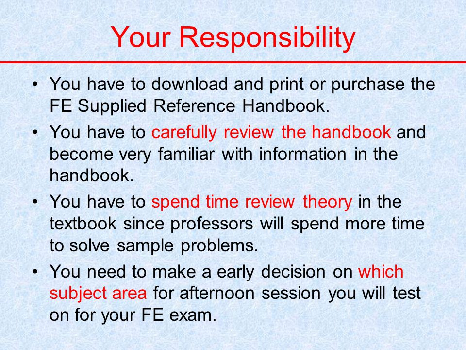 Your Responsibility You have to download and print or purchase the FE Supplied Reference Handbook.