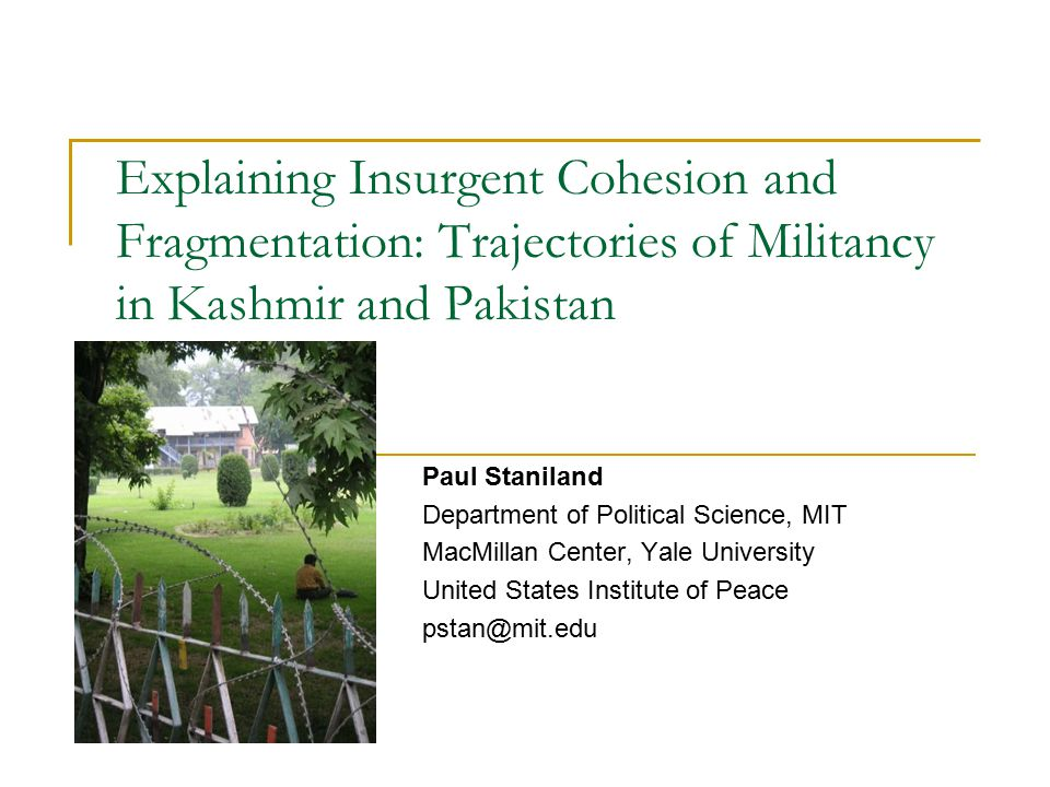 Explaining Insurgent Cohesion and Fragmentation: Trajectories of Militancy in Kashmir and Pakistan Paul Staniland Department of Political Science, MIT MacMillan Center, Yale University United States Institute of Peace pstan@mit.edu