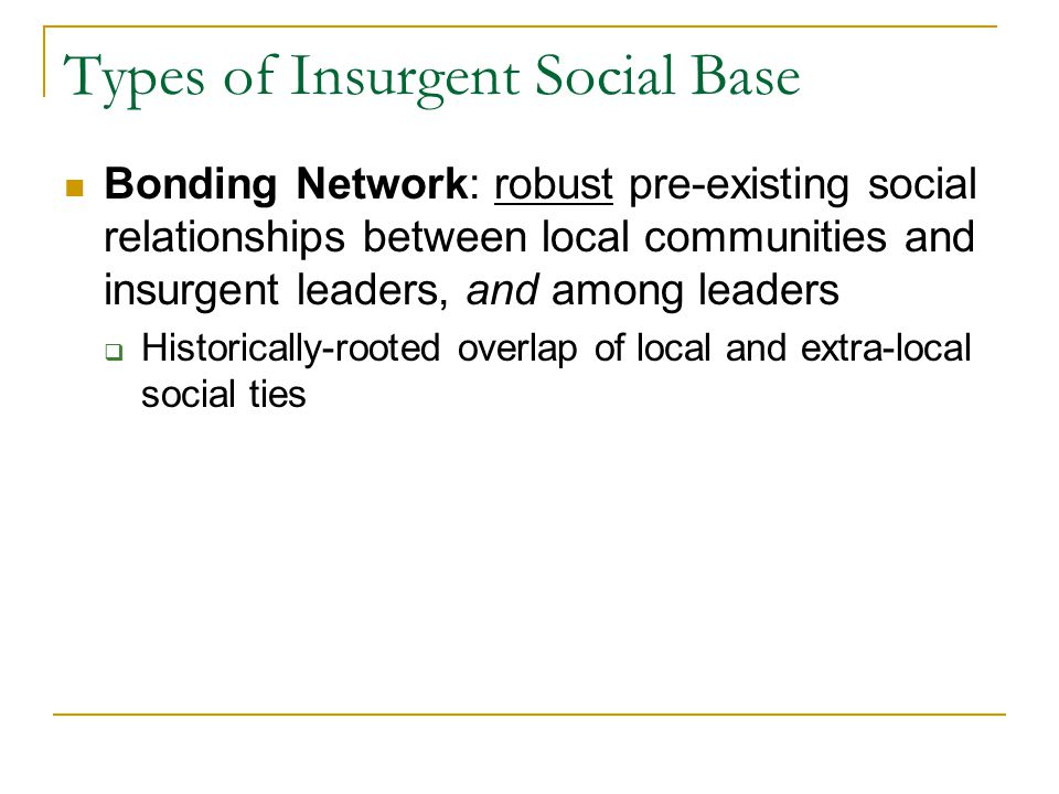 Types of Insurgent Social Base Bonding Network: robust pre-existing social relationships between local communities and insurgent leaders, and among leaders  Historically-rooted overlap of local and extra-local social ties