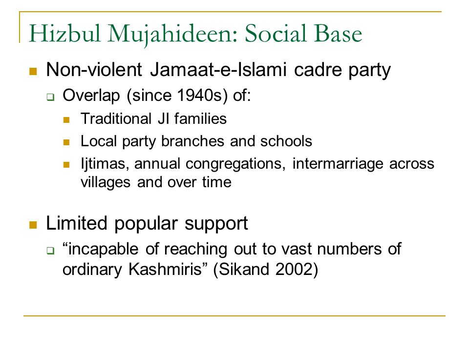 Hizbul Mujahideen: Social Base Non-violent Jamaat-e-Islami cadre party  Overlap (since 1940s) of: Traditional JI families Local party branches and schools Ijtimas, annual congregations, intermarriage across villages and over time Limited popular support  incapable of reaching out to vast numbers of ordinary Kashmiris (Sikand 2002)