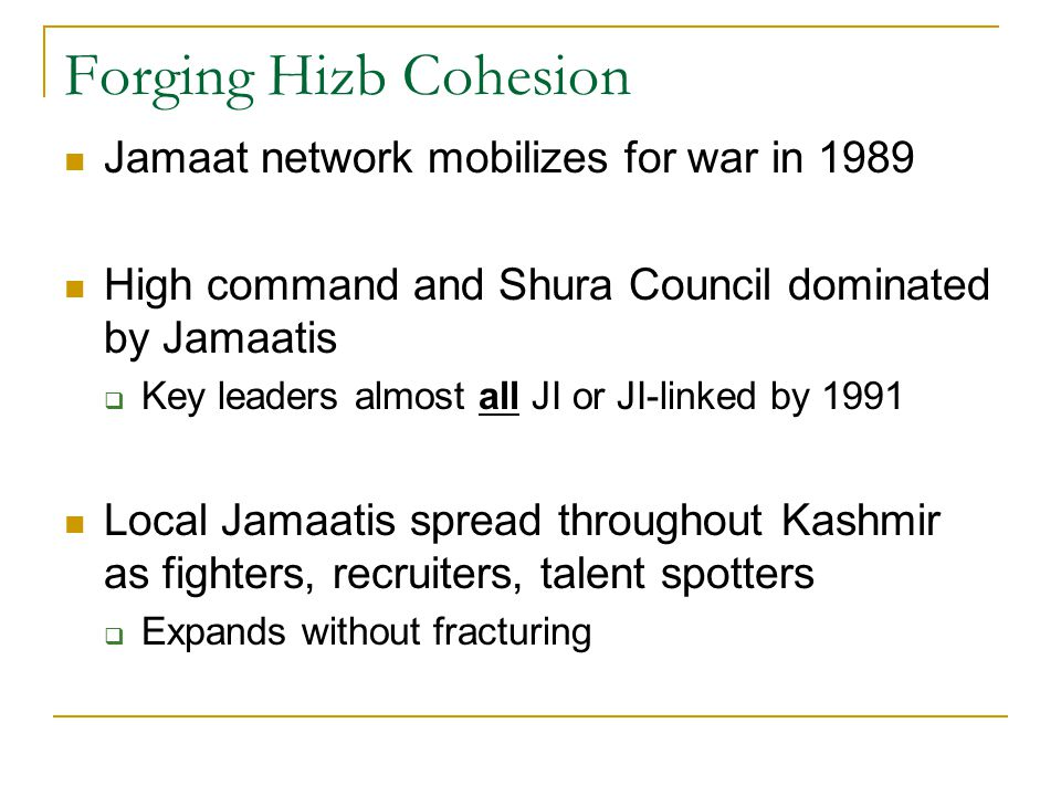 Forging Hizb Cohesion Jamaat network mobilizes for war in 1989 High command and Shura Council dominated by Jamaatis  Key leaders almost all JI or JI-linked by 1991 Local Jamaatis spread throughout Kashmir as fighters, recruiters, talent spotters  Expands without fracturing