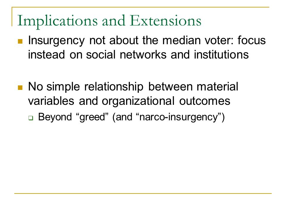 Implications and Extensions Insurgency not about the median voter: focus instead on social networks and institutions No simple relationship between material variables and organizational outcomes  Beyond greed (and narco-insurgency )