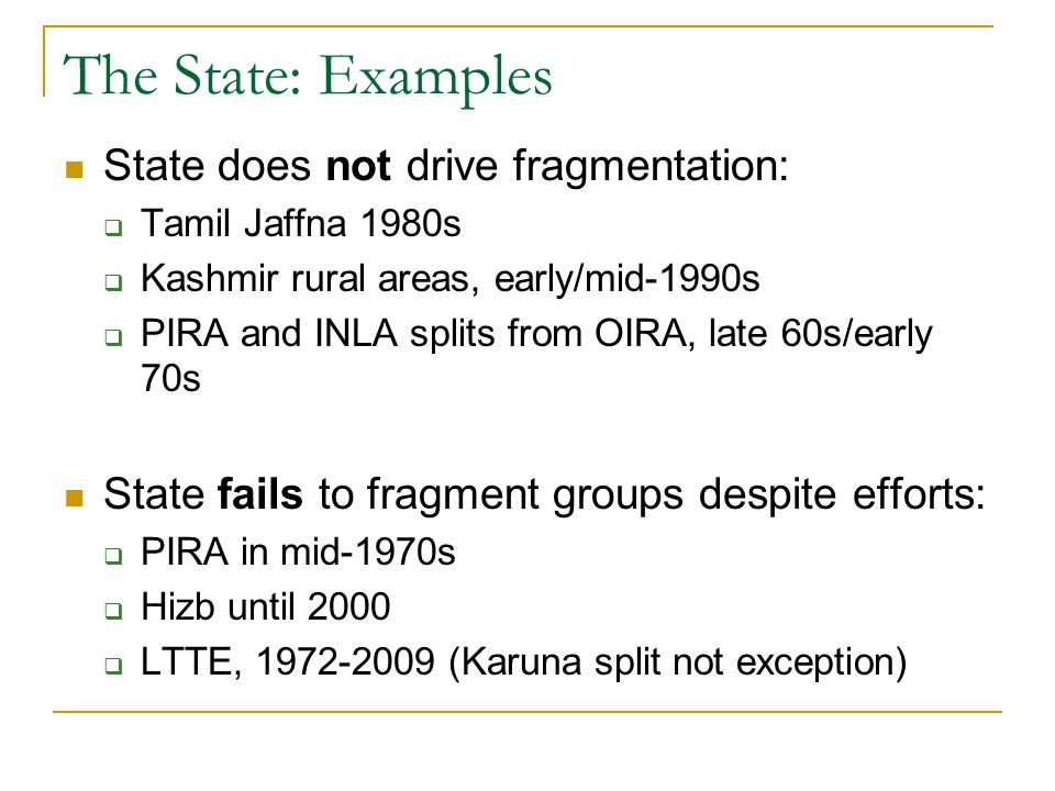 The State: Examples State does not drive fragmentation:  Tamil Jaffna 1980s  Kashmir rural areas, early/mid-1990s  PIRA and INLA splits from OIRA, late 60s/early 70s State fails to fragment groups despite efforts:  PIRA in mid-1970s  Hizb until 2000  LTTE, 1972-2009 (Karuna split not exception)