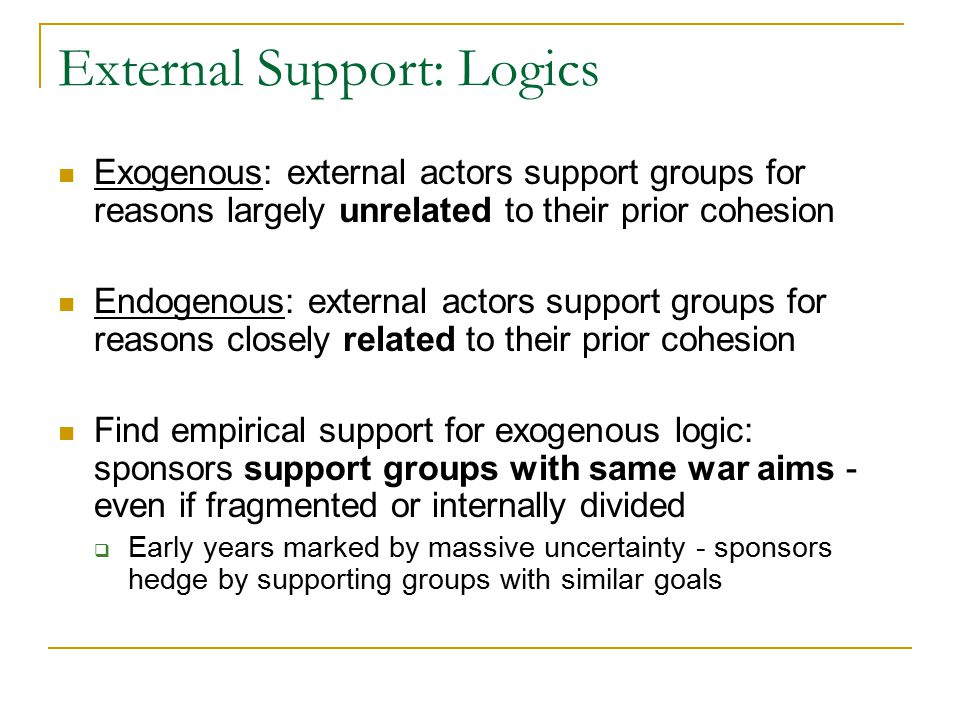 External Support: Logics Exogenous: external actors support groups for reasons largely unrelated to their prior cohesion Endogenous: external actors support groups for reasons closely related to their prior cohesion Find empirical support for exogenous logic: sponsors support groups with same war aims - even if fragmented or internally divided  Early years marked by massive uncertainty - sponsors hedge by supporting groups with similar goals