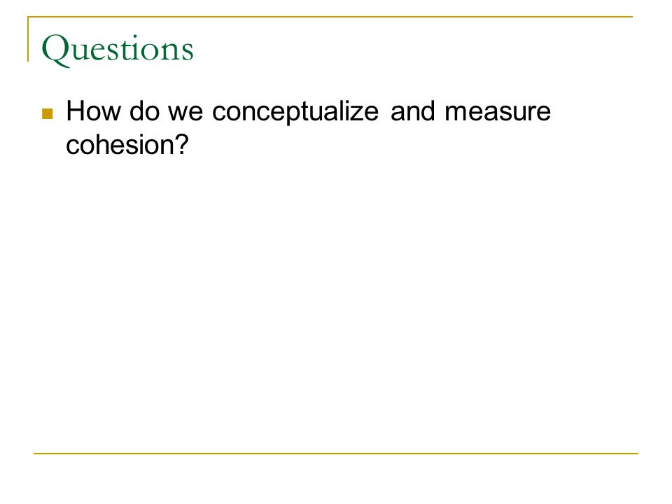 Questions How do we conceptualize and measure cohesion