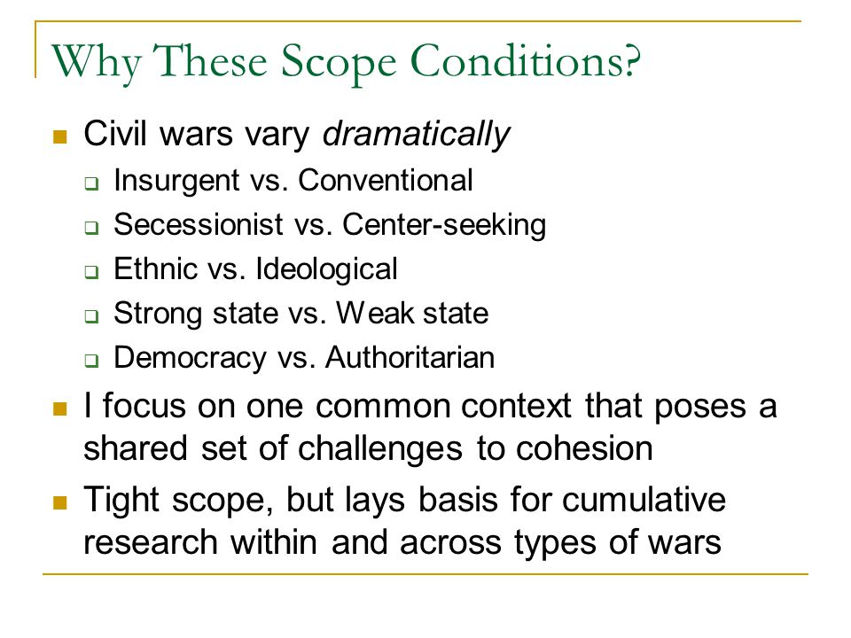 Why These Scope Conditions. Civil wars vary dramatically  Insurgent vs.