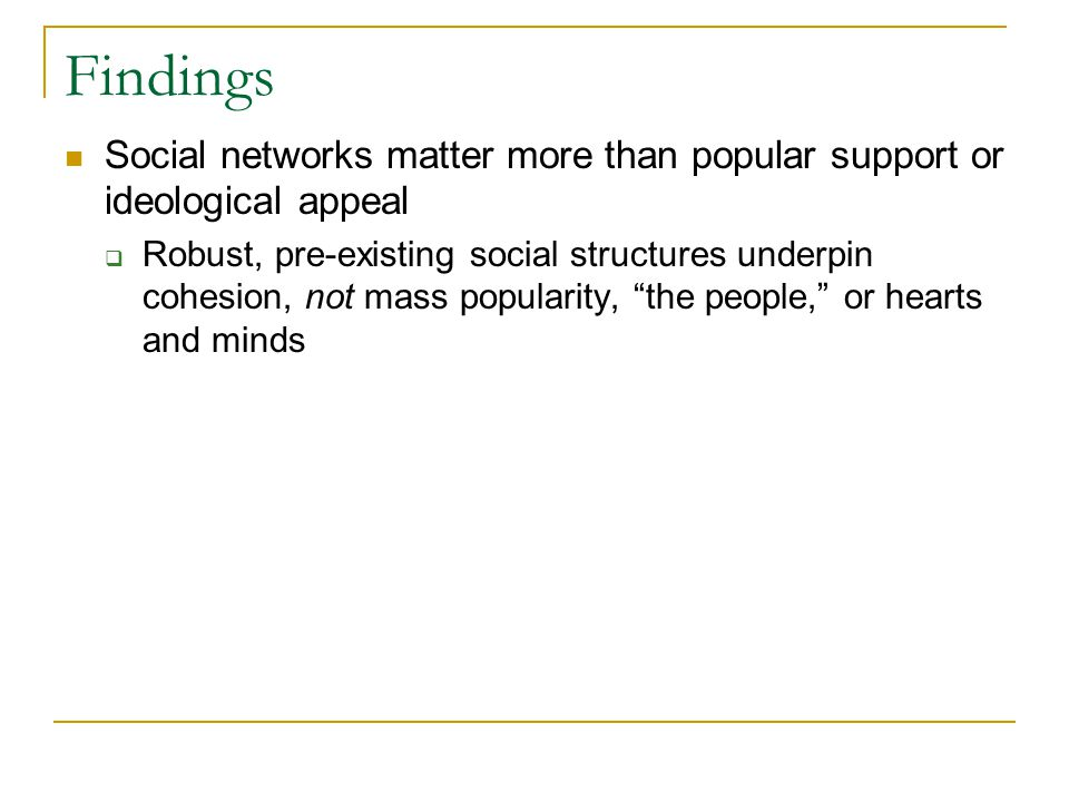 Findings Social networks matter more than popular support or ideological appeal  Robust, pre-existing social structures underpin cohesion, not mass popularity, the people, or hearts and minds