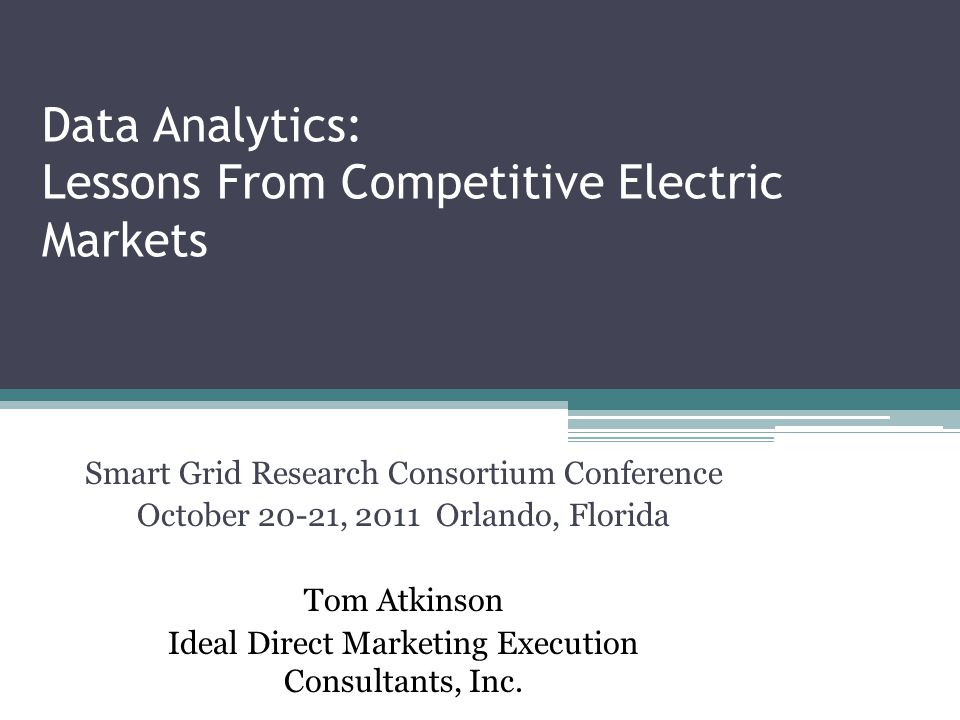 Data Analytics: Lessons From Competitive Electric Markets Smart Grid Research Consortium Conference October 20-21, 2011 Orlando, Florida Tom Atkinson Ideal Direct Marketing Execution Consultants, Inc.