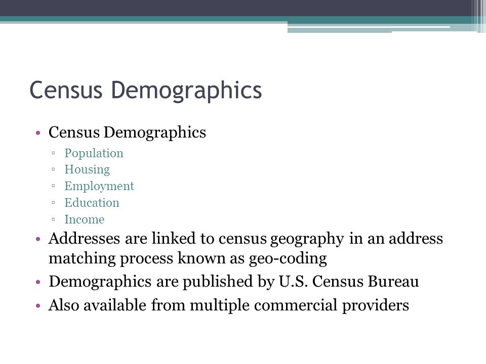 Census Demographics ▫Population ▫Housing ▫Employment ▫Education ▫Income Addresses are linked to census geography in an address matching process known as geo-coding Demographics are published by U.S.
