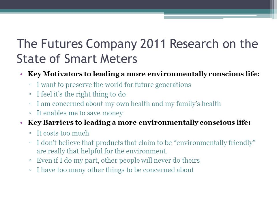 The Futures Company 2011 Research on the State of Smart Meters Key Motivators to leading a more environmentally conscious life: ▫I want to preserve the world for future generations ▫I feel it's the right thing to do ▫I am concerned about my own health and my family's health ▫It enables me to save money Key Barriers to leading a more environmentally conscious life: ▫It costs too much ▫I don't believe that products that claim to be environmentally friendly are really that helpful for the environment.