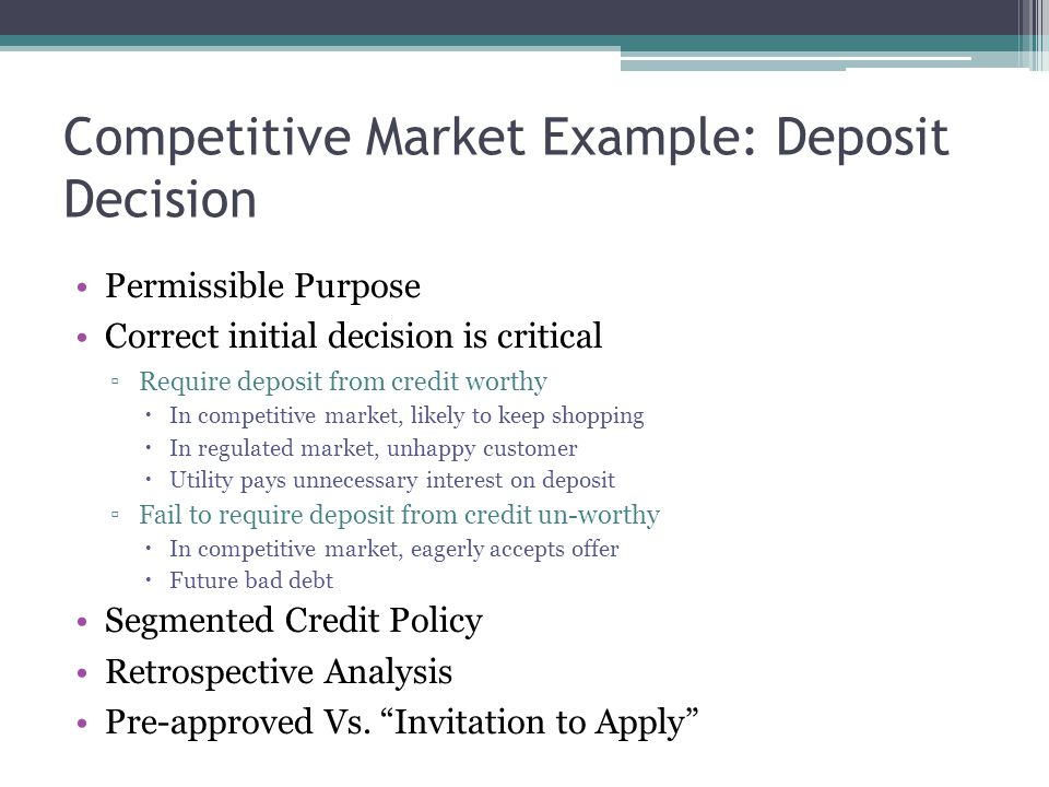 Competitive Market Example: Deposit Decision Permissible Purpose Correct initial decision is critical ▫Require deposit from credit worthy  In competitive market, likely to keep shopping  In regulated market, unhappy customer  Utility pays unnecessary interest on deposit ▫Fail to require deposit from credit un-worthy  In competitive market, eagerly accepts offer  Future bad debt Segmented Credit Policy Retrospective Analysis Pre-approved Vs.