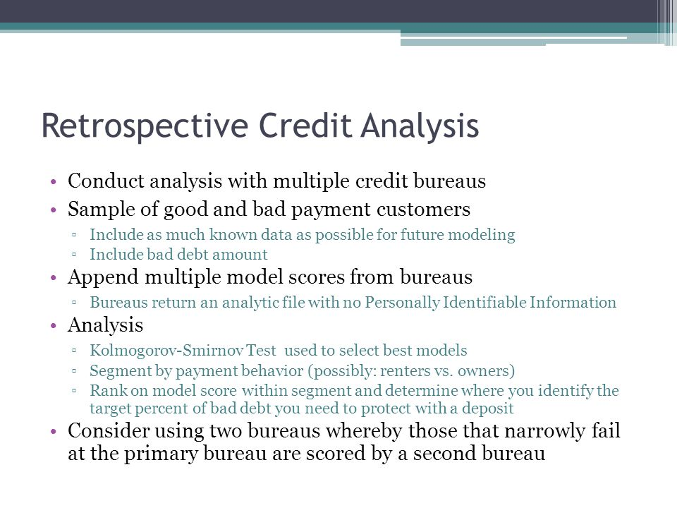 Retrospective Credit Analysis Conduct analysis with multiple credit bureaus Sample of good and bad payment customers ▫Include as much known data as possible for future modeling ▫Include bad debt amount Append multiple model scores from bureaus ▫Bureaus return an analytic file with no Personally Identifiable Information Analysis ▫Kolmogorov-Smirnov Test used to select best models ▫Segment by payment behavior (possibly: renters vs.
