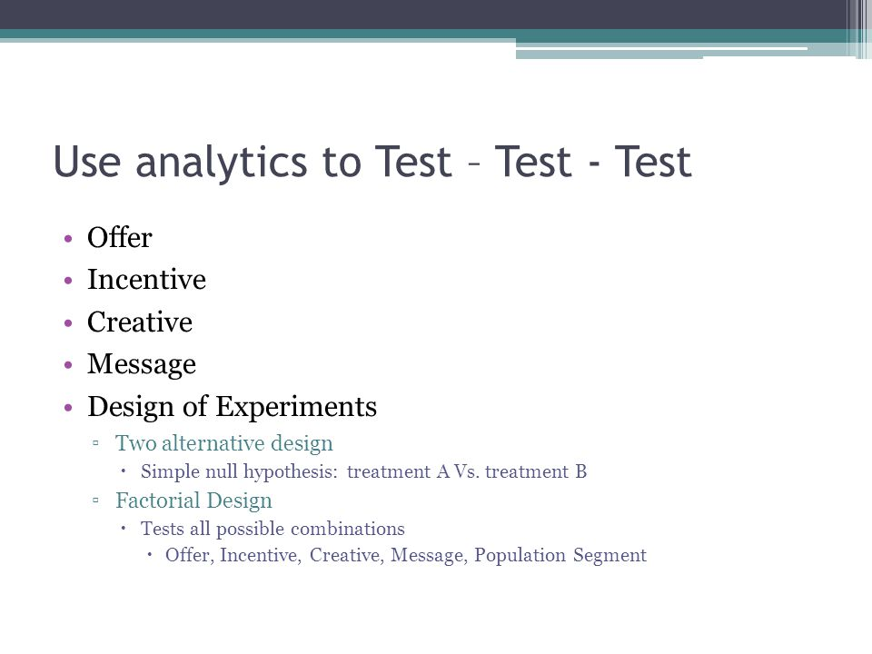 Use analytics to Test – Test - Test Offer Incentive Creative Message Design of Experiments ▫Two alternative design  Simple null hypothesis: treatment A Vs.