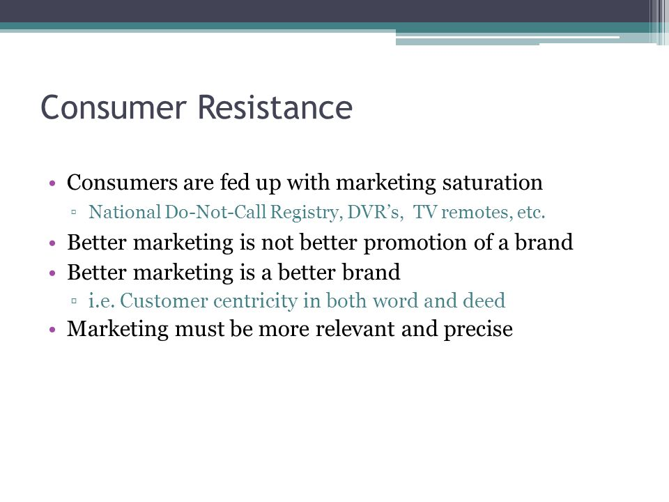Consumer Resistance Consumers are fed up with marketing saturation ▫National Do-Not-Call Registry, DVR's, TV remotes, etc.