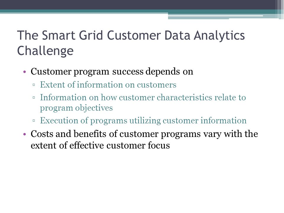 The Smart Grid Customer Data Analytics Challenge Customer program success depends on ▫Extent of information on customers ▫Information on how customer characteristics relate to program objectives ▫Execution of programs utilizing customer information Costs and benefits of customer programs vary with the extent of effective customer focus