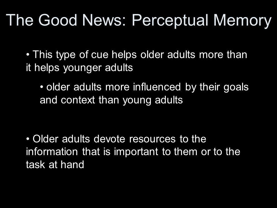 The Good News: Perceptual Memory This type of cue helps older adults more than it helps younger adults older adults more influenced by their goals and context than young adults Older adults devote resources to the information that is important to them or to the task at hand