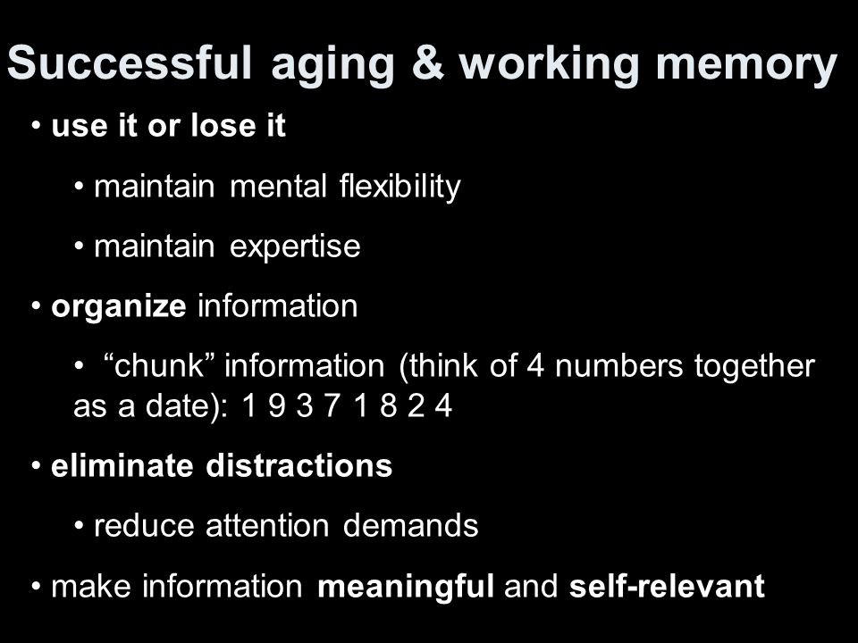 Successful aging & working memory use it or lose it maintain mental flexibility maintain expertise organize information chunk information (think of 4 numbers together as a date): 1 9 3 7 1 8 2 4 eliminate distractions reduce attention demands make information meaningful and self-relevant