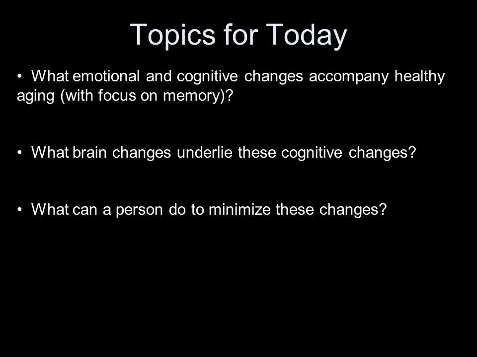 Topics for Today What emotional and cognitive changes accompany healthy aging (with focus on memory).