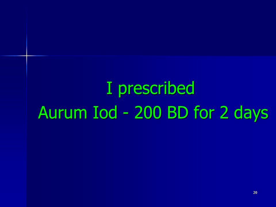 20 I prescribed Aurum Iod - 200 BD for 2 days Aurum Iod - 200 BD for 2 days