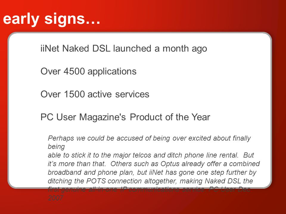 early signs… iiNet Naked DSL launched a month ago Over 4500 applications Over 1500 active services PC User Magazine s Product of the Year Perhaps we could be accused of being over excited about finally being able to stick it to the major telcos and ditch phone line rental.