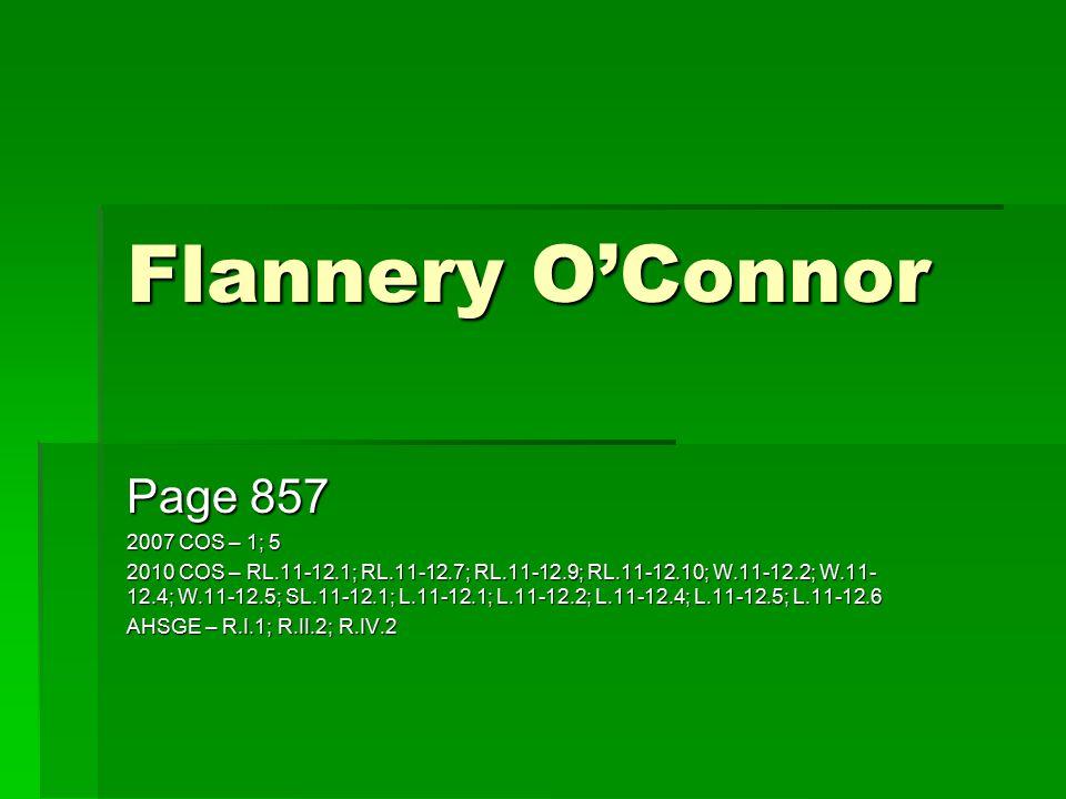 Flannery O'Connor Page 857 2007 COS – 1; 5 2010 COS – RL.11-12.1; RL.11-12.7; RL.11-12.9; RL.11-12.10; W.11-12.2; W.11- 12.4; W.11-12.5; SL.11-12.1; L.11-12.1; L.11-12.2; L.11-12.4; L.11-12.5; L.11-12.6 AHSGE – R.I.1; R.II.2; R.IV.2