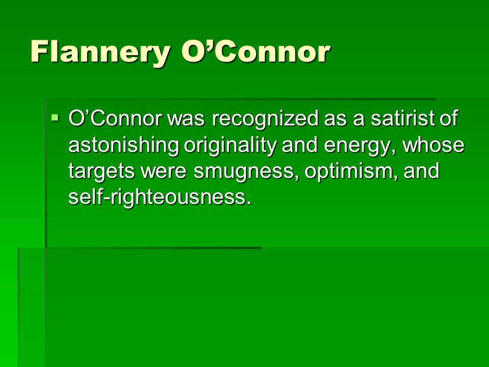 Flannery O'Connor  O'Connor was recognized as a satirist of astonishing originality and energy, whose targets were smugness, optimism, and self-right